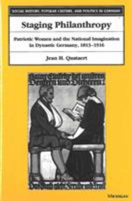 Staging Philanthropy: Patriotic Women and the National Imagination in Dynastic Germany, 1813-1916 9780472111718