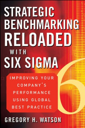 Strategic Benchmarking Reloaded with Six SIGMA: Improving Your Company's Performance Using Global Best Practice 9780470069080