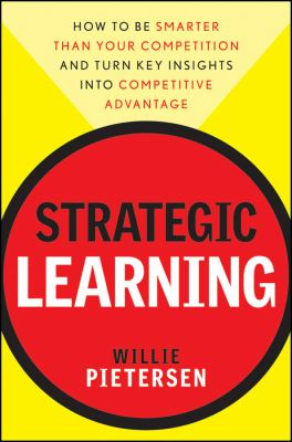 Strategic Learning: How to Be Smarter Than Your Competition and Turn Key Insights Into Competitive Advantage 9780470540695
