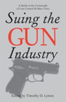 Suing the Gun Industry: A Battle at the Crossroads of Gun Control and Mass Torts 9780472032112