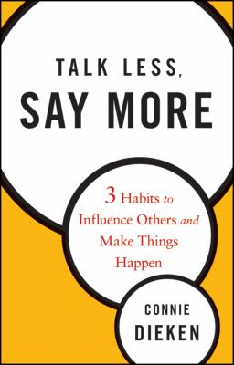 Talk Less, Say More: 3 Habits to Influence Others and Make Things Happen 9780470500866