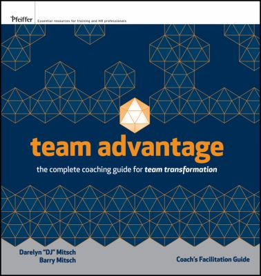 Team Advantage: The Complete Coaching Guide for Team Transformation: Coach's Facilitation Guide Set 9780470471852