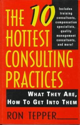The 10 Hottest Consulting Practices: What They Are, How to Get Into Them 9780471110002
