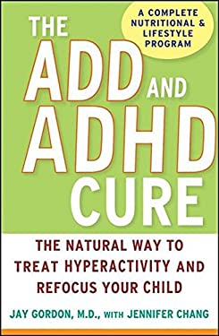 The ADD and ADHD Cure: The Natural Way to Treat Hyperactivity and Refocus Your Child 9780470072684