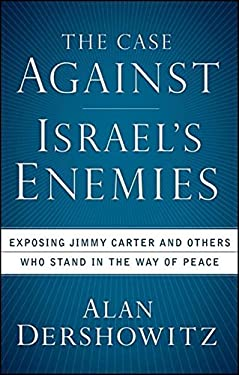 The Case Against Israel's Enemies: Exposing Jimmy Carter and Others Who Stand in the Way of Peace 9780470379929