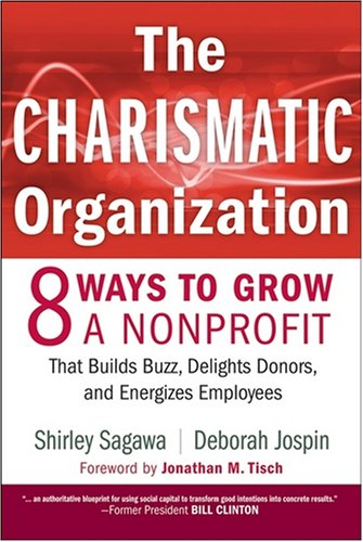 The Charismatic Organization: Eight Ways to Grow a Nonprofit That Builds Buzz, Delights Donors, and Energizes Employees 9780470195468