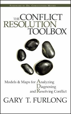 The Conflict Resolution Toolbox: Models and Maps for Analyzing, Diagnosing, and Resolving Conflict