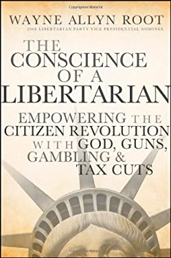 The Conscience of a Libertarian: Empowering the Citizen Revolution with God, Guns, Gambling, and Tax Cuts 9780470452653
