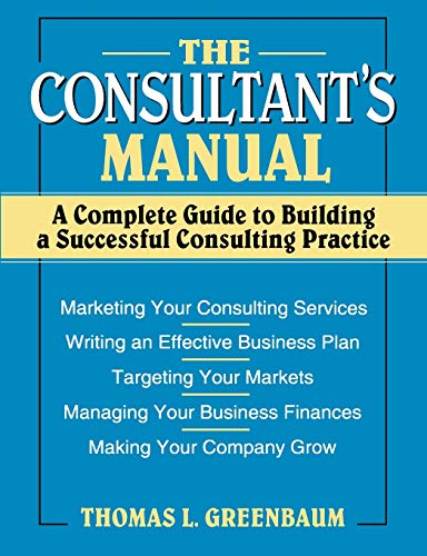 Consultant's Manual : A Complete Guide to Building a Successful Consulting Practice