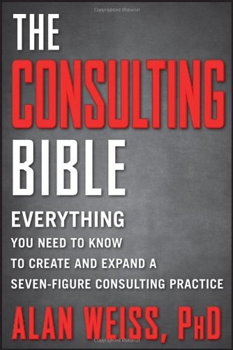 The Consulting Bible: Everything You Need to Know to Create and Expand a Seven-Figure Consulting Practice 9780470928080