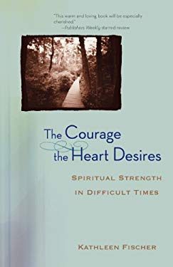 The Courage the Heart Desires: Spiritual Strength in Difficult Times 9780470491591