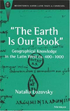 The Earth Is Our Book: Geographical Knowledge in the Latin West CA. 400-1000 9780472111329