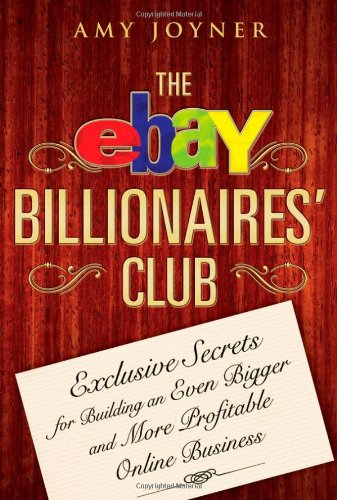 The Ebay Billionaires' Club: Exclusive Secrets for Building an Even Bigger and More Profitable Online Business 9780470055748