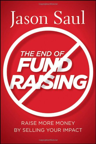 The End of Fundraising: Raise More Money by Selling Your Impact 9780470597071