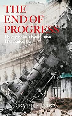 The End of Progress: How Modern Economics Has Failed Us 9780470829981