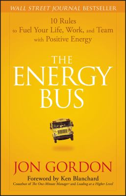 The Energy Bus: 10 Rules to Fuel Your Life, Work, and Team with Positive Energy 9780470100288