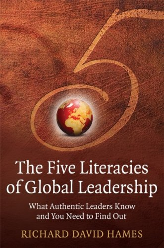 The Five Literacies of Global Leadership: What Authentic Leaders Know and You Need to Find Out - Hames, Richard David