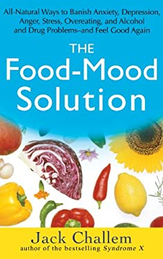 The Food-Mood Solution: All-Natural Ways to Banish Anxiety, Depression, Anger, Stress, Overeating, and Alcohol and Drug Problems--And Feel Goo 9780471756101