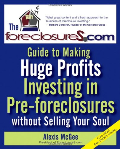 The Foreclosures.com Guide to Making Huge Profits Investing in Pre-Foreclosures Without Selling Your Soul 9780470171059