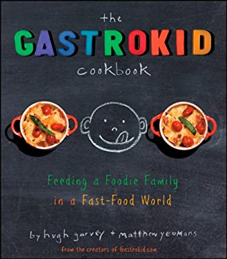 The Gastrokid Cookbook: Feeding a Foodie Family in a Fast-Food World 9780470286456