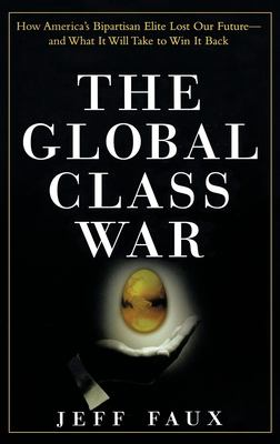 The Global Class War: How America's Bipartisan Elite Lost Our Future - And What It Will Take to Win It Back 9780471697619