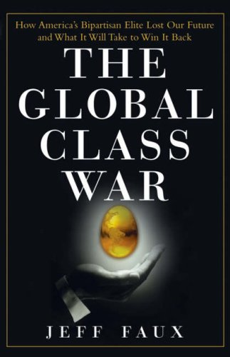 The Global Class War: How America's Bipartisan Elite Lost Our Future - And What It Will Take to Win It Back 9780470098288