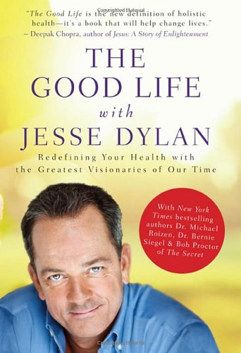 The Good Life with Jesse Dylan: Redefining Your Health with the Greatest Visionaries of Our Time 9780470156940