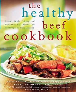 The Healthy Beef Cookbook: Steaks, Salads, Stir-Fry, and More - Over 130 Luscious Lean Beef Recipes for Every Occasion 9780471738817