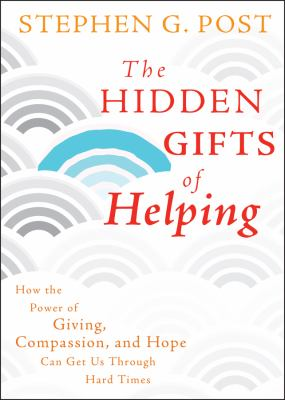 The Hidden Gifts of Helping: How the Power of Giving, Compassion, and Hope Can Get Us Through Hard Times 9780470887813