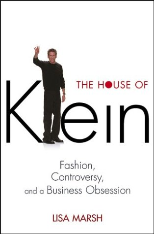 The House of Klein: Fashion, Controversy, and a Business Obsession 9780471455639