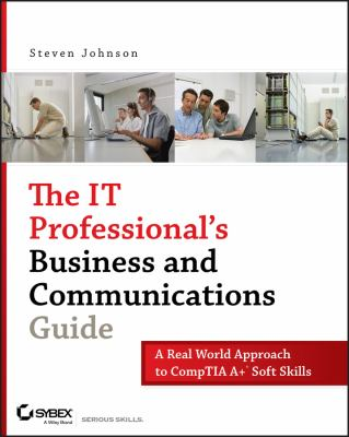 The IT Professional's Business and Communications Guide: A Real-World Approach to Comp TIA A+ Soft Skills 9780470126356