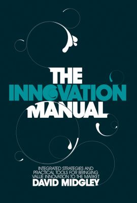The Innovation Manual: Integrated Strategies and Practical Tools for Bringing Value Innovation to the Market 9780470724538