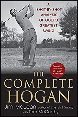 The Complete Hogan: A Shot-By-Shot Analysis of Golf's Greatest Swing 9780470876244