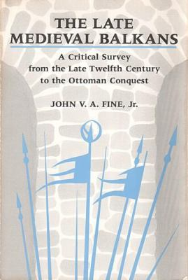 Late Medieval Balkans : A Critical Survey from the Late Twelfth Century to the Ottoman Conquest