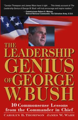 The Leadership Genius of George W. Bush: 10 Commonsense Lessons from the Commander in Chief 9780471660477