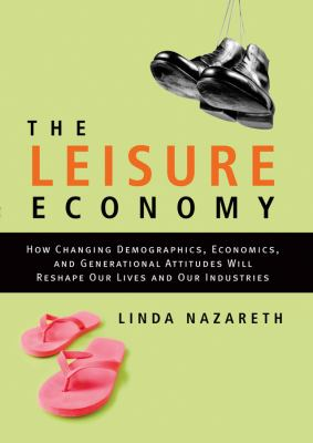 The Leisure Economy: How Changing Demographics, Economics, and Generational Attitudes Will Reshape Our Lives and Our Industries 9780470840344