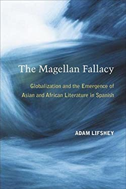 The Magellan Fallacy: Globalization and the Emergence of Asian and African Literature in Spanish 9780472118472