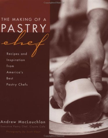 The Making of a Pastry Chef: Recipes and Inspiration from America's Best Pastry Chefs 9780471293200