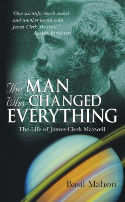 The Man Who Changed Everything: The Life of James Clerk Maxwell 9780470860885