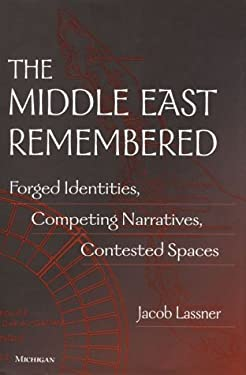The Middle East Remembered: Forged Identities, Competing Narratives, Contested Spaces 9780472110834