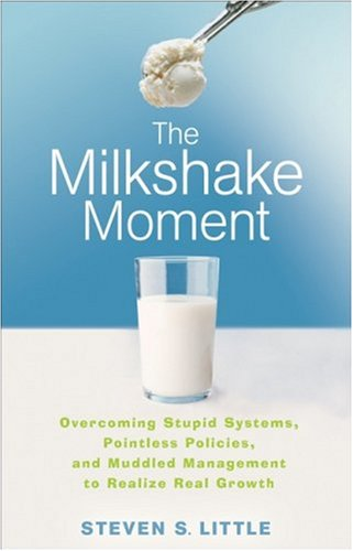 The Milkshake Moment: Overcoming Stupid Systems, Pointless Policies, and Muddled Management to Realize Real Growth 9780470257463