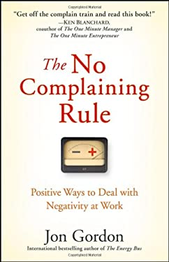 The No Complaining Rule: Positive Ways to Deal with Negativity at Work 9780470279496