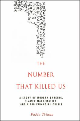 The Number That Killed Us: A Story of Modern Banking, Flawed Mathematics, and a Big Financial Crisis 9780470529737