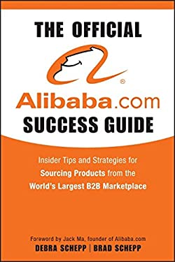 The Official Alibaba.com Success Guide: Insider Tips and Strategies for Sourcing Products from the Worlds Largest B2B Marketplace 9780470496459