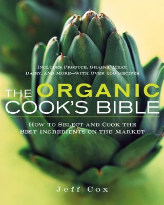 The Organic Cook's Bible: How to Select and Cook the Best Ingredients on the Market 9780471445784