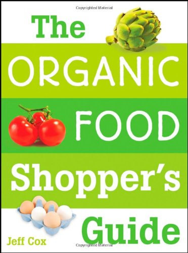 The Organic Food Shopper's Guide: What You Need to Know to Select and Cook the Best Food on the Market 9780470174876