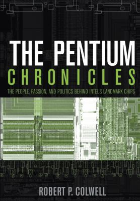 The Pentium Chronicles: The People, Passion, and Politics Behind Intel's Landmark Chips 9780471736172