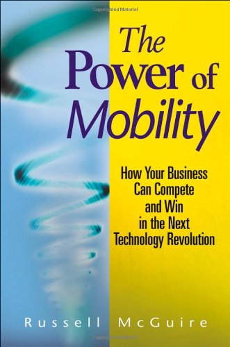 The Power of Mobility: How Your Business Can Compete and Win in the Next Technology Revolution 9780470171288