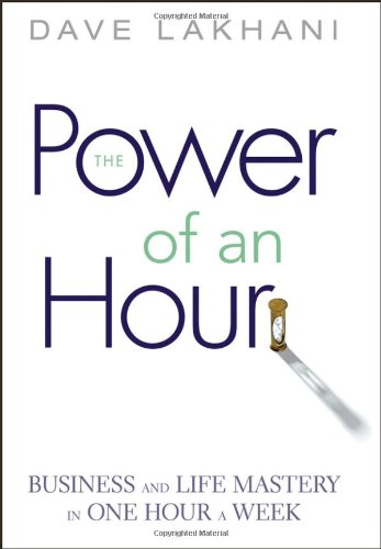 The Power of an Hour: Business and Life Mastery in One Hour a Week 9780471780939