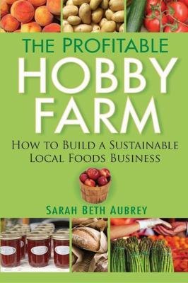 The Profitable Hobby Farm: How to Build a Sustainable Local Foods Business 9780470432099
